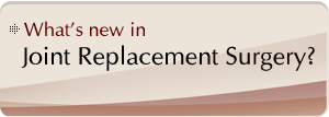 What's new in Joint Replacement Surgery